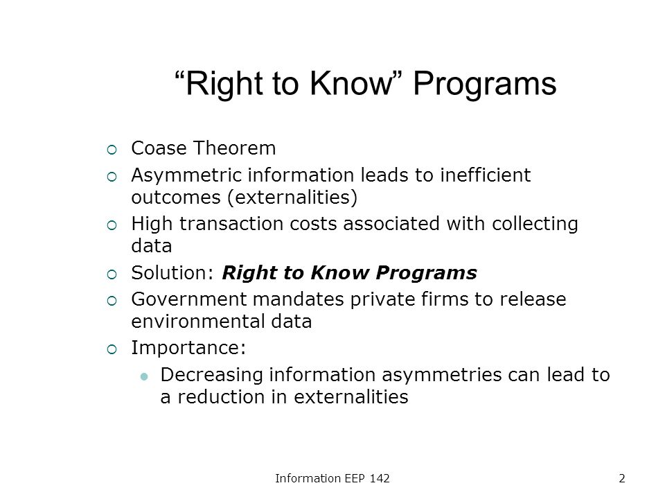 Information EEP 1422 Right to Know Programs Coase Theorem Asymmetric information leads to inefficient outcomes (externalities) High transaction costs associated with collecting data Solution: Right to Know Programs Government mandates private firms to release environmental data Importance: Decreasing information asymmetries can lead to a reduction in externalities