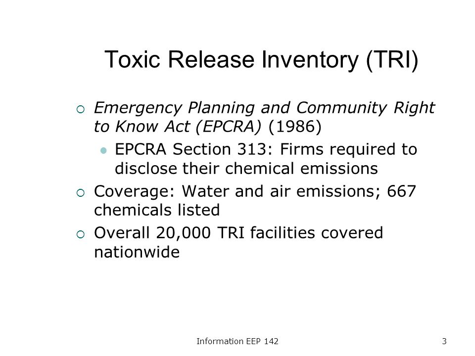 Information EEP 1423 Toxic Release Inventory (TRI) Emergency Planning and Community Right to Know Act (EPCRA) (1986) EPCRA Section 313: Firms required to disclose their chemical emissions Coverage: Water and air emissions; 667 chemicals listed Overall 20,000 TRI facilities covered nationwide