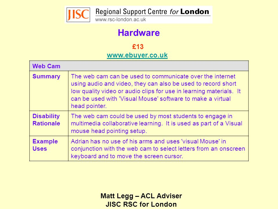 Matt Legg – ACL Adviser JISC RSC for London Hardware Web Cam SummaryThe web cam can be used to communicate over the internet using audio and video, they can also be used to record short low quality video or audio clips for use in learning materials.