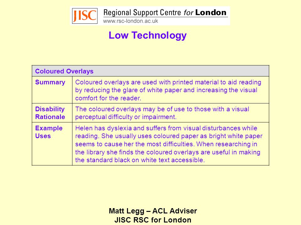 Matt Legg – ACL Adviser JISC RSC for London Low Technology Coloured Overlays SummaryColoured overlays are used with printed material to aid reading by reducing the glare of white paper and increasing the visual comfort for the reader.