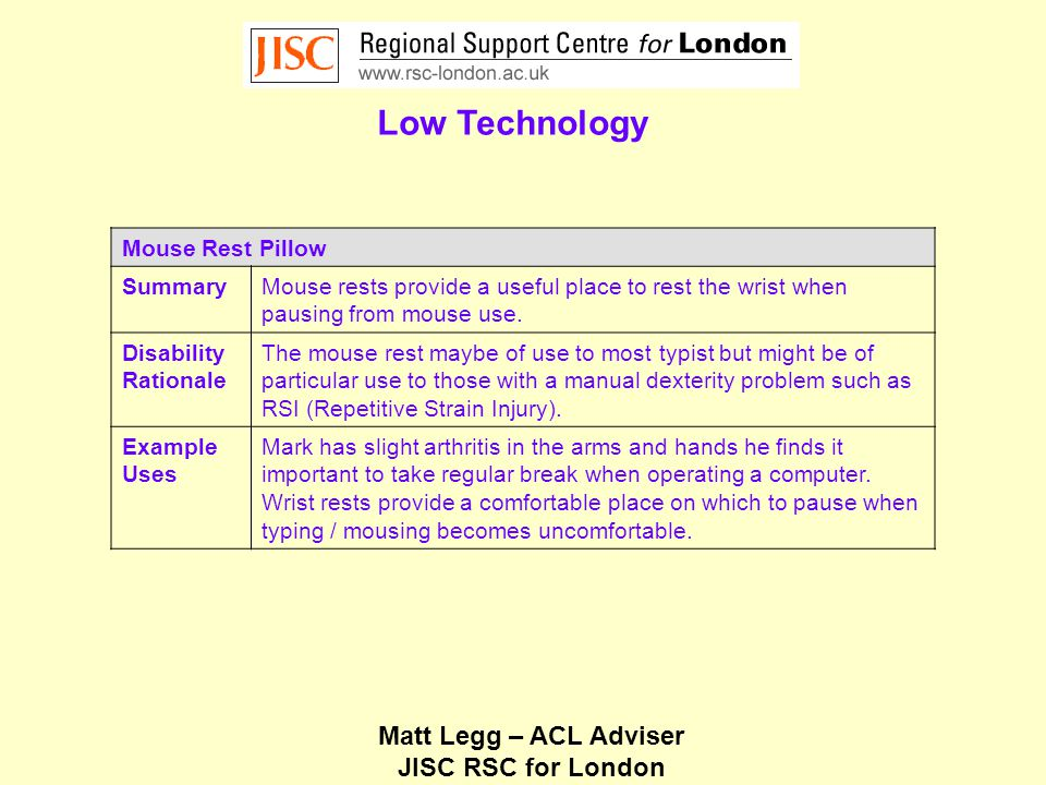 Matt Legg – ACL Adviser JISC RSC for London Low Technology Mouse Rest Pillow SummaryMouse rests provide a useful place to rest the wrist when pausing from mouse use.