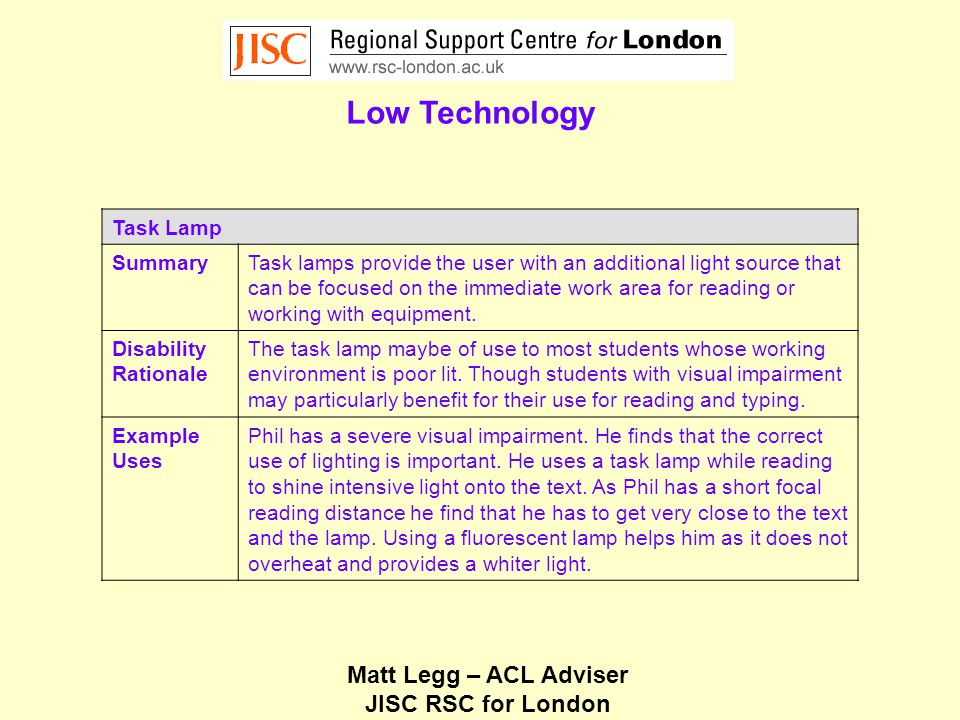Matt Legg – ACL Adviser JISC RSC for London Low Technology Task Lamp SummaryTask lamps provide the user with an additional light source that can be focused on the immediate work area for reading or working with equipment.