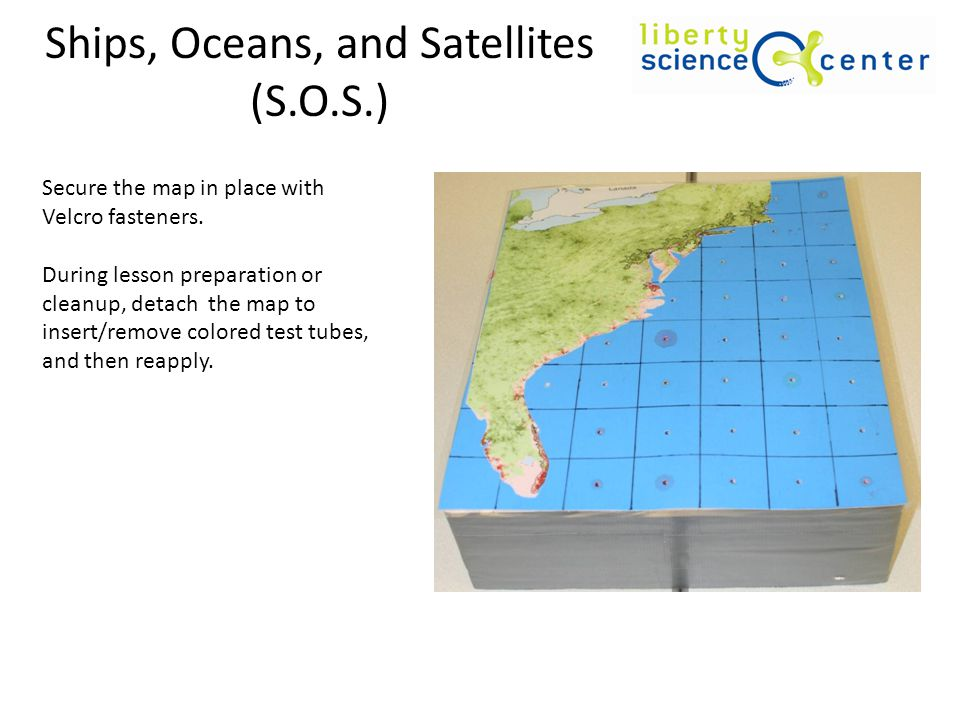 Ships, Oceans, and Satellites (S.O.S.) Secure the map in place with Velcro fasteners.
