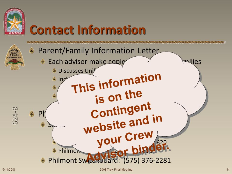 624-B Contact Information Parent/Family Information Letter Each advisor make copies for participant families Discusses Uniform while traveling/base camp Includes telephone numbers for emergencies Complete Travel information Information about money, packing, and manners Phone numbers: Sid Covington: Cell: (512) 925-1231 Eagle Nest, New Mexico: (575) 377-6820 Philmont: (575) 376-2281 Logistics Philmont Switchboard: (575) 376-2281 2008 Trek Final Meeting 5/14/2008 14 This information is on the Contingent website and in your Crew Advisor binder.