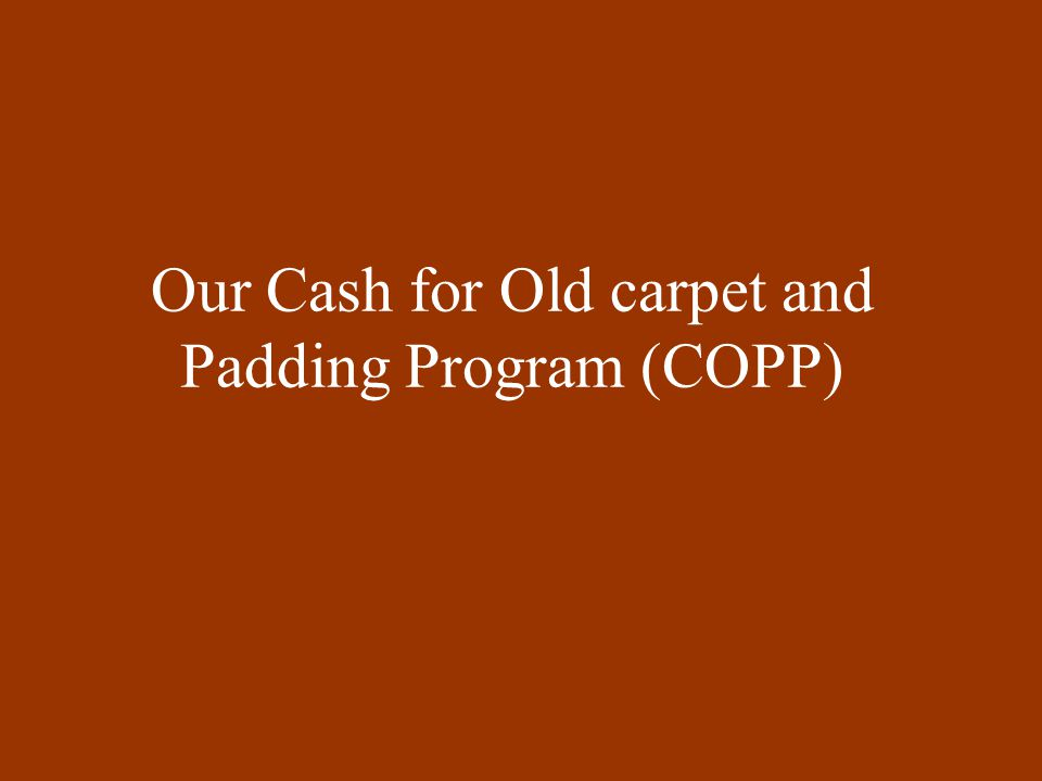 Our Cash for Old carpet and Padding Program (COPP)
