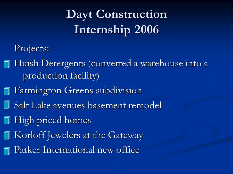 Dayt Construction Internship 2006 Projects: Huish Detergents (converted a warehouse into a production facility) Farmington Greens subdivision Salt Lake avenues basement remodel High priced homes Korloff Jewelers at the Gateway Parker International new office