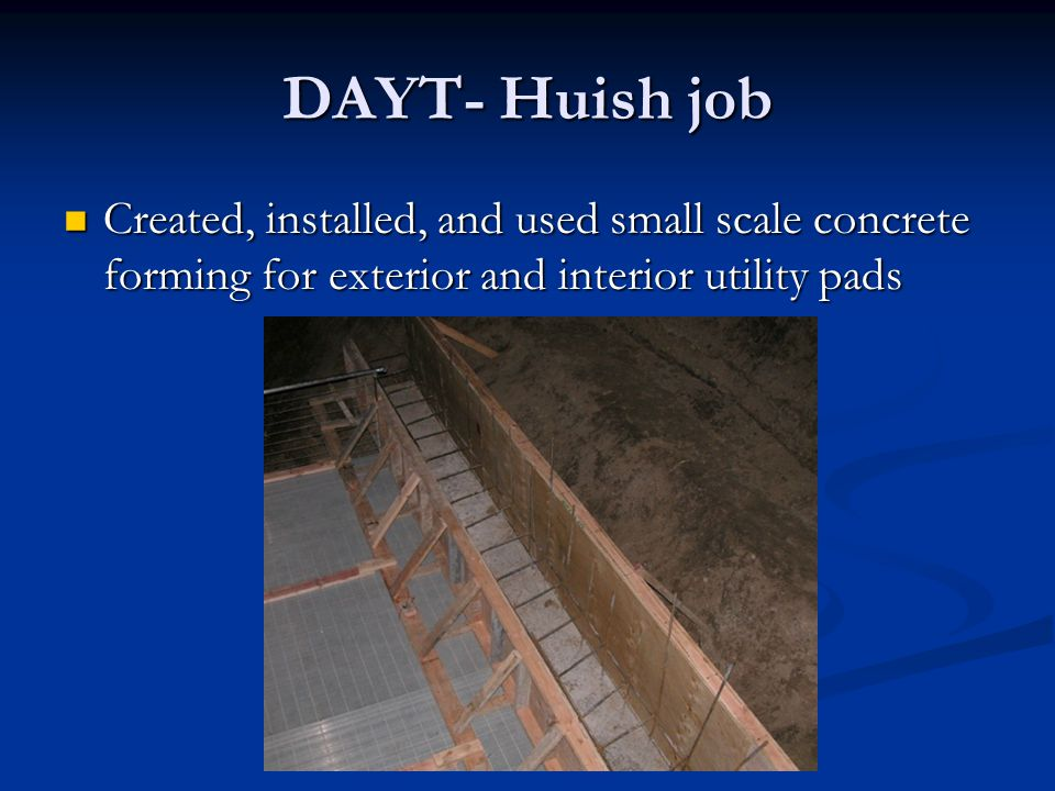 DAYT- Huish job Created, installed, and used small scale concrete forming for exterior and interior utility pads Created, installed, and used small scale concrete forming for exterior and interior utility pads