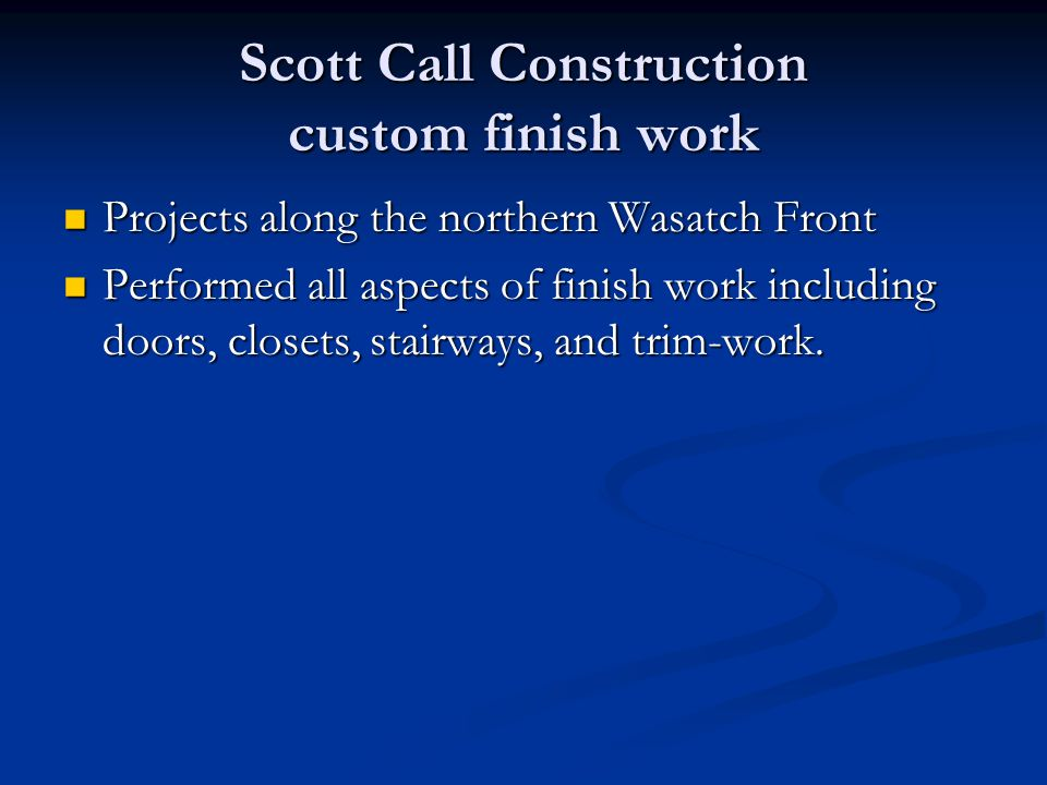 Scott Call Construction custom finish work Projects along the northern Wasatch Front Projects along the northern Wasatch Front Performed all aspects of finish work including doors, closets, stairways, and trim-work.
