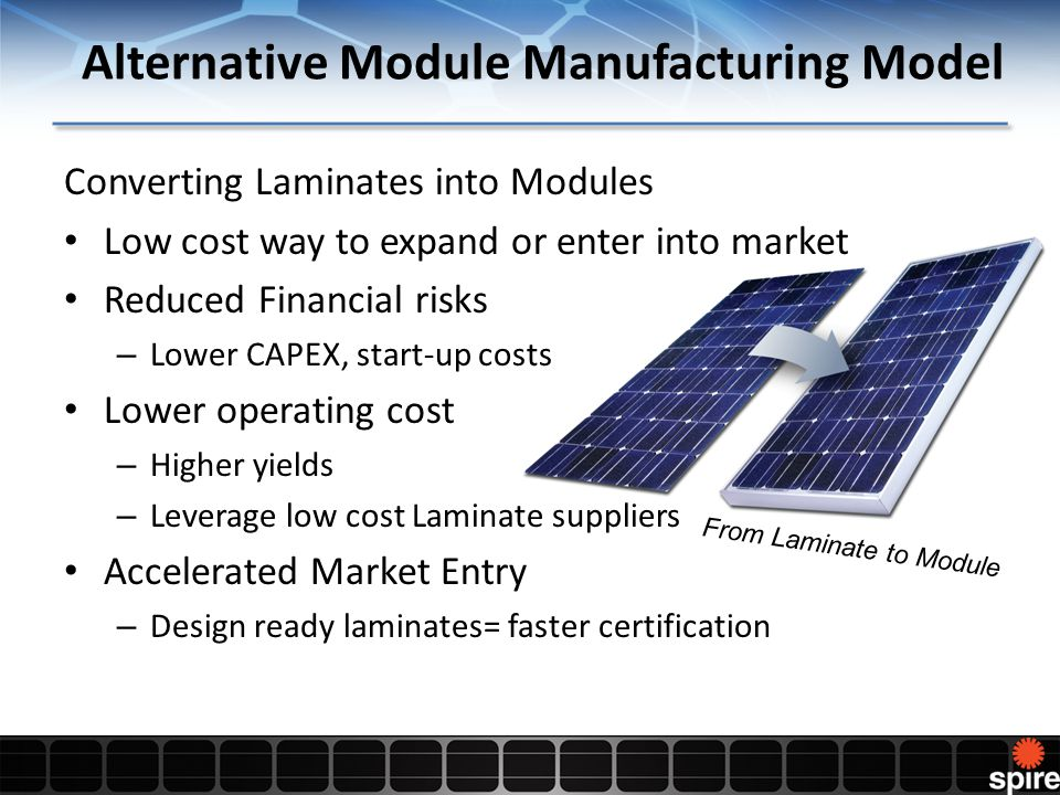 Alternative Module Manufacturing Model Converting Laminates into Modules Low cost way to expand or enter into market Reduced Financial risks – Lower CAPEX, start-up costs Lower operating cost – Higher yields – Leverage low cost Laminate suppliers Accelerated Market Entry – Design ready laminates= faster certification From Laminate to Module