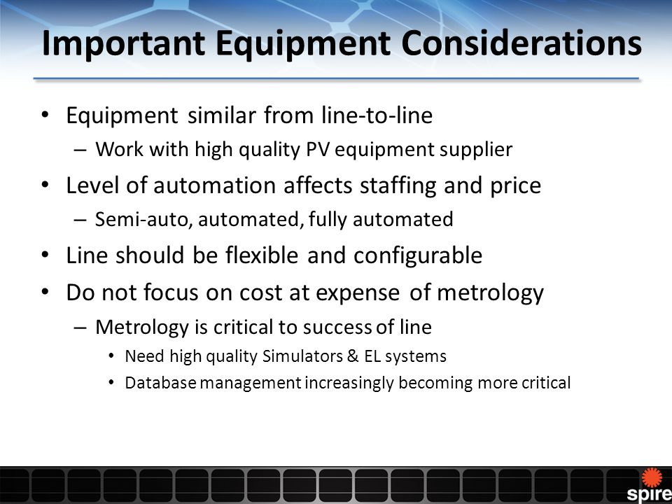 Important Equipment Considerations Equipment similar from line-to-line – Work with high quality PV equipment supplier Level of automation affects staffing and price – Semi-auto, automated, fully automated Line should be flexible and configurable Do not focus on cost at expense of metrology – Metrology is critical to success of line Need high quality Simulators & EL systems Database management increasingly becoming more critical