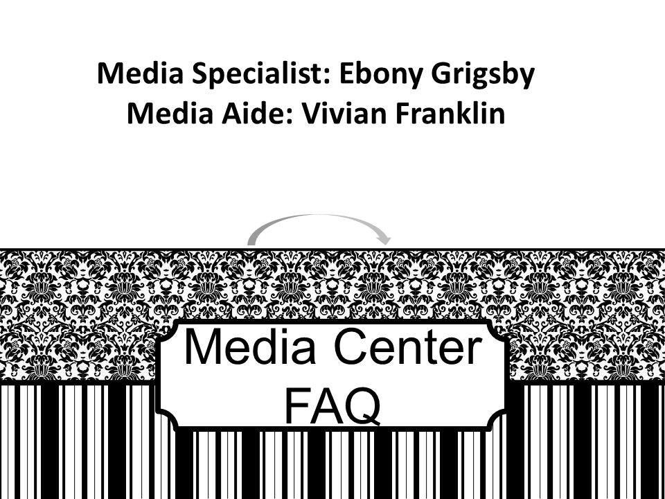 Media Center FAQ Media Specialist: Ebony Grigsby Media Aide: Vivian Franklin