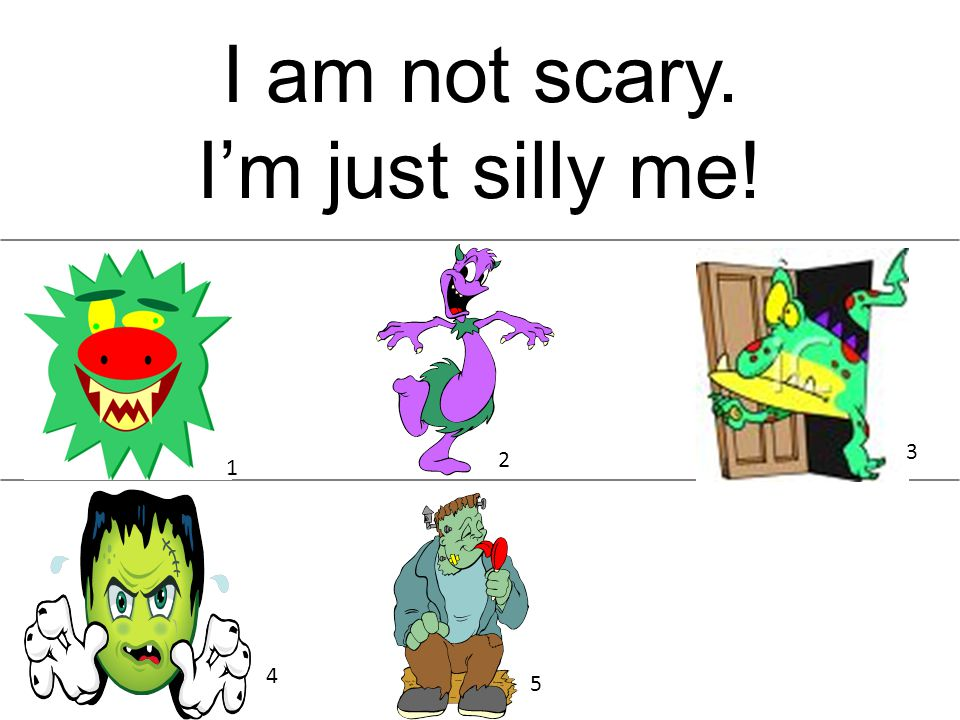 I am not scary. Im just silly me! 1 2 3 5 4