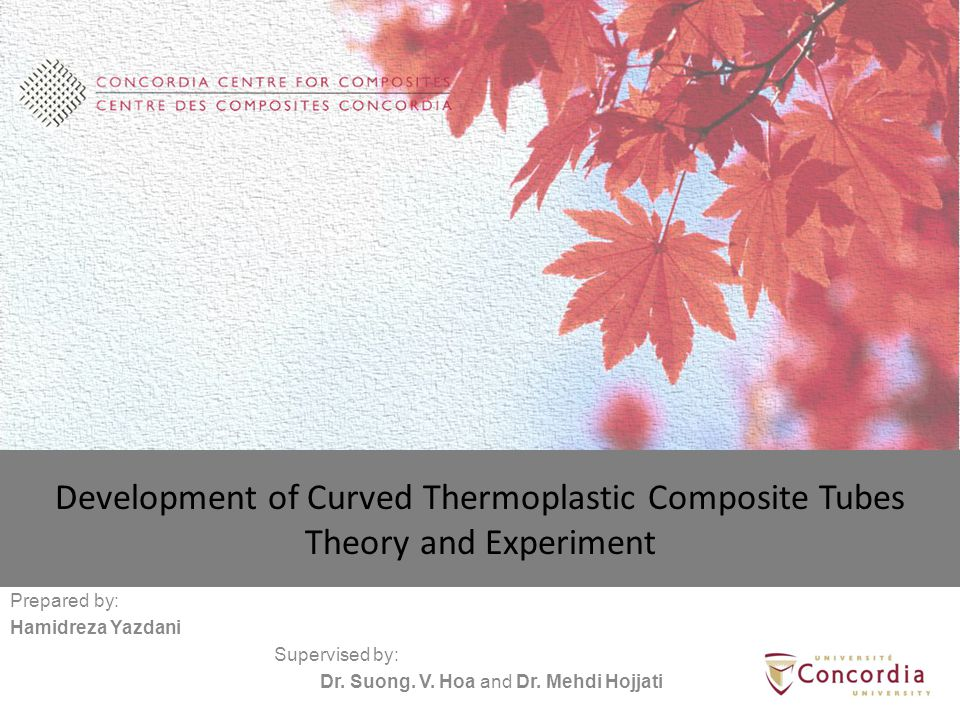 Development of Curved Thermoplastic Composite Tubes Theory and Experiment Prepared by: Hamidreza Yazdani Supervised by: Dr.