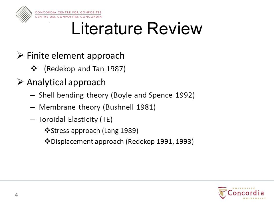 Literature Review Finite element approach (Redekop and Tan 1987) Analytical approach – Shell bending theory (Boyle and Spence 1992) – Membrane theory (Bushnell 1981) – Toroidal Elasticity (TE) Stress approach (Lang 1989) Displacement approach (Redekop 1991, 1993) 4