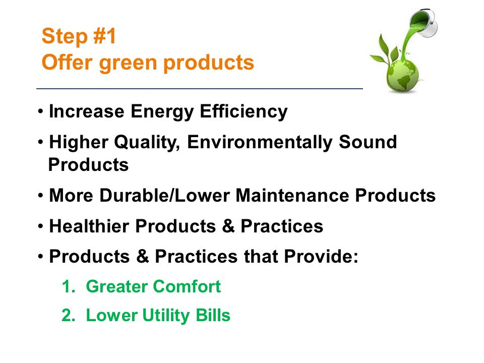 Step #1 Offer green products Increase Energy Efficiency Higher Quality, Environmentally Sound Products More Durable/Lower Maintenance Products Healthier Products & Practices Products & Practices that Provide: 1.Greater Comfort 2.Lower Utility Bills