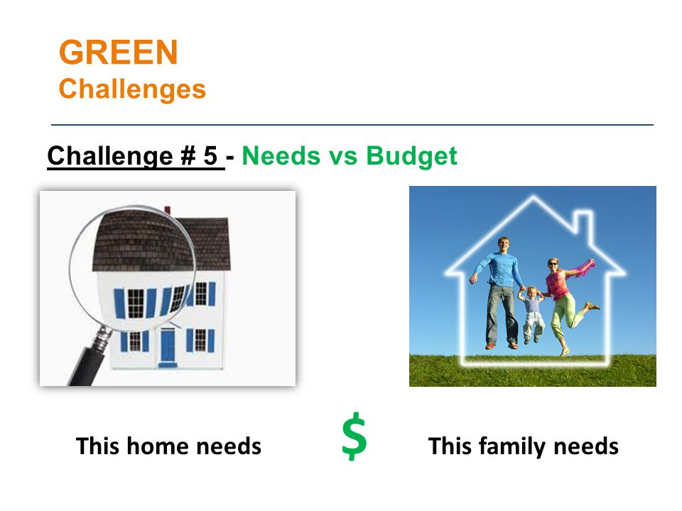 GREEN Challenges This home needs $ This family needs Challenge # 5 - Needs vs Budget