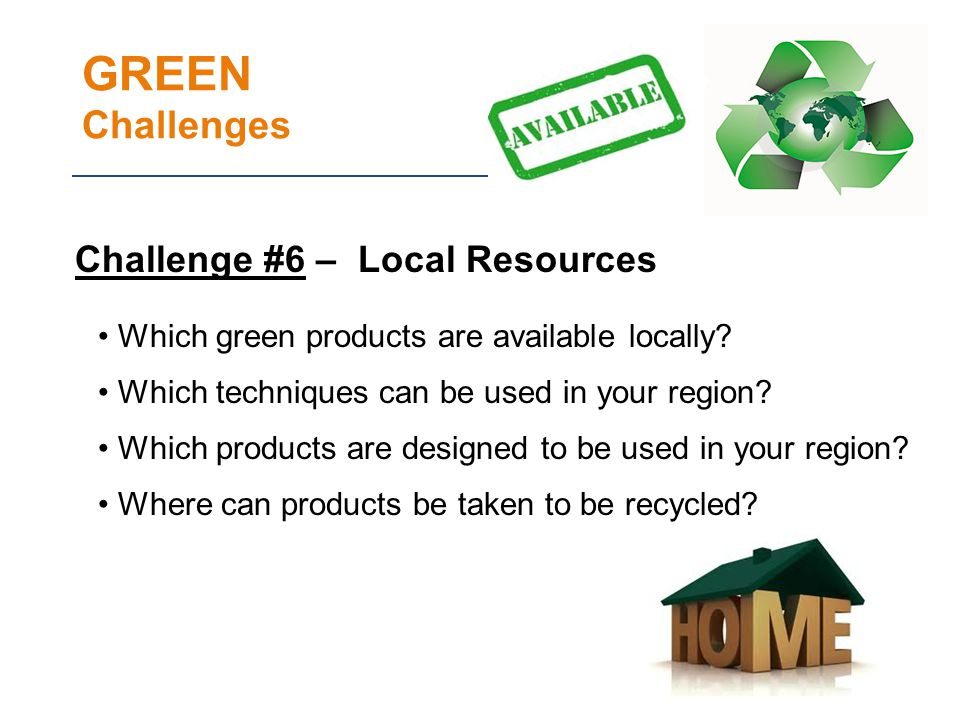 GREEN Challenges Challenge #6 – Local Resources Which green products are available locally.