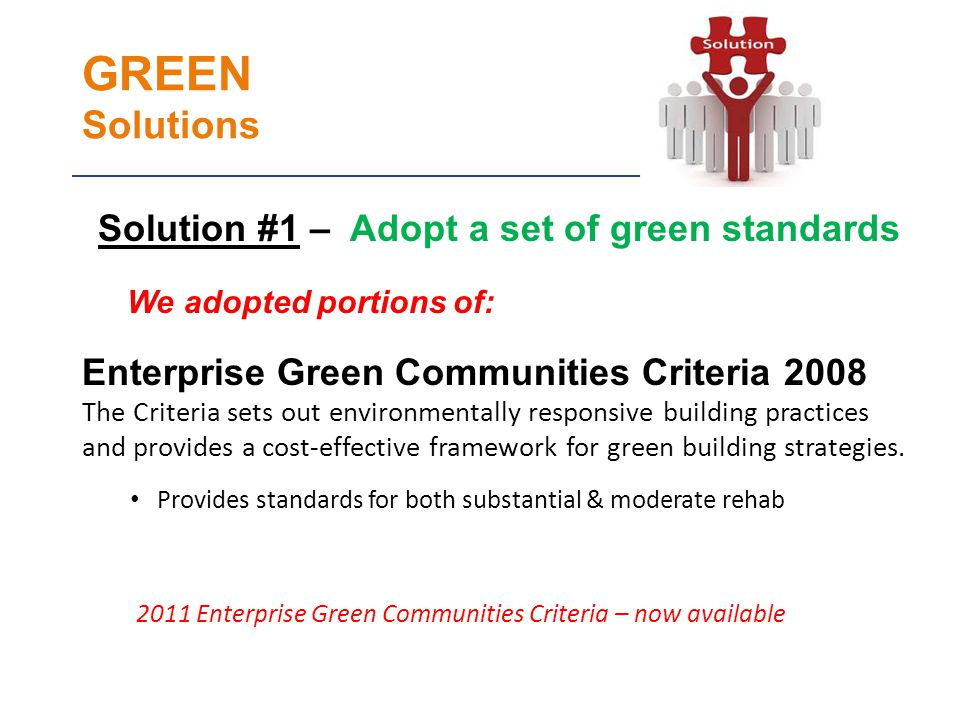 GREEN Solutions Solution #1 – Adopt a set of green standards We adopted portions of: Enterprise Green Communities Criteria 2008 The Criteria sets out environmentally responsive building practices and provides a cost-effective framework for green building strategies.