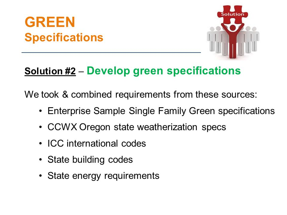 GREEN Specifications Solution #2 – Develop green specifications We took & combined requirements from these sources: Enterprise Sample Single Family Green specifications CCWX Oregon state weatherization specs ICC international codes State building codes State energy requirements