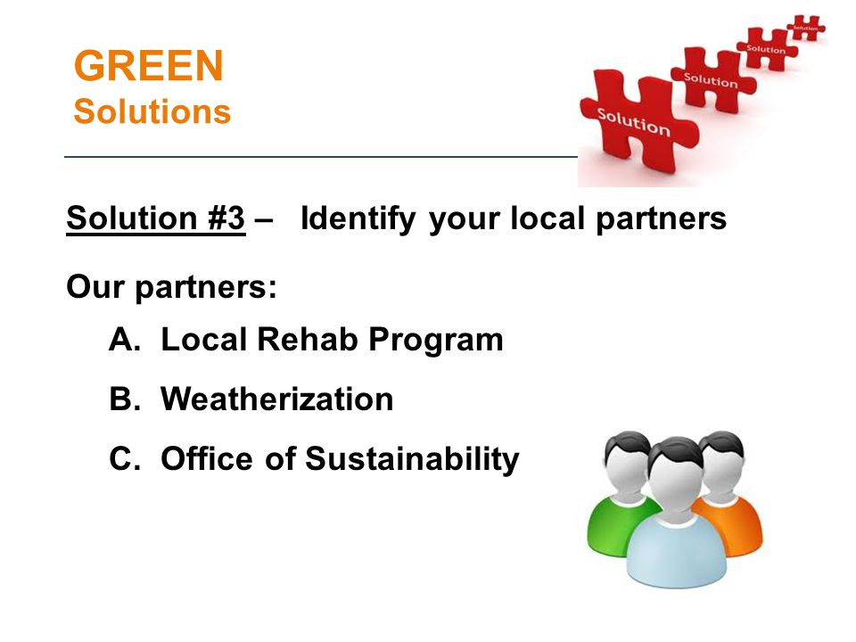 GREEN Solutions Solution #3 – Identify your local partners Our partners: A.
