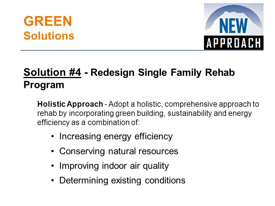 GREEN Solutions Solution #4 - Redesign Single Family Rehab Program Holistic Approach - Adopt a holistic, comprehensive approach to rehab by incorporating green building, sustainability and energy efficiency as a combination of: Increasing energy efficiency Conserving natural resources Improving indoor air quality Determining existing conditions