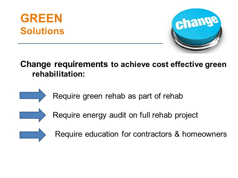 GREEN Solutions Change requirements to achieve cost effective green rehabilitation: Require green rehab as part of rehab Require energy audit on full rehab project Require education for contractors & homeowners