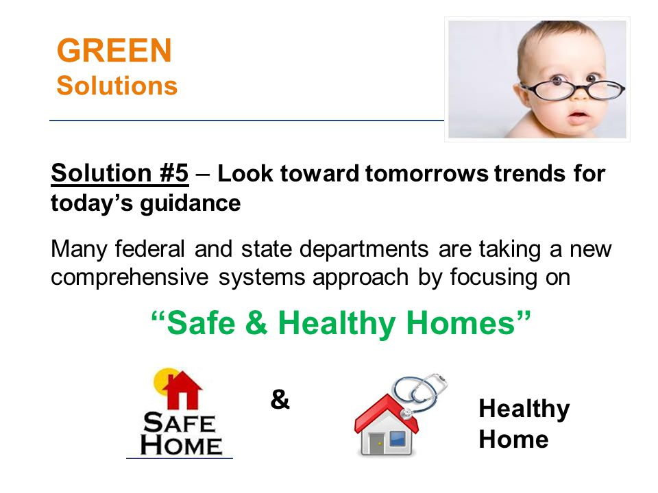 GREEN Solutions Solution #5 – Look toward tomorrows trends for todays guidance Many federal and state departments are taking a new comprehensive systems approach by focusing on Safe & Healthy Homes Healthy Home &