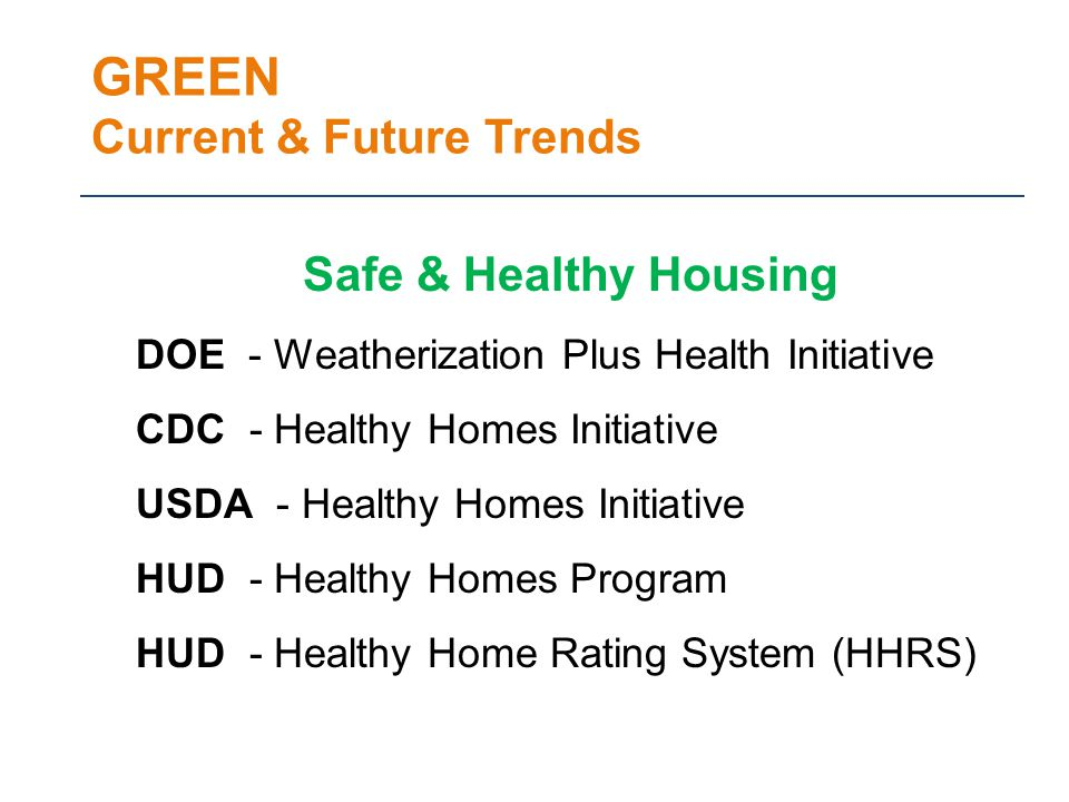 GREEN Current & Future Trends Safe & Healthy Housing DOE - Weatherization Plus Health Initiative CDC - Healthy Homes Initiative USDA - Healthy Homes Initiative HUD - Healthy Homes Program HUD - Healthy Home Rating System (HHRS)
