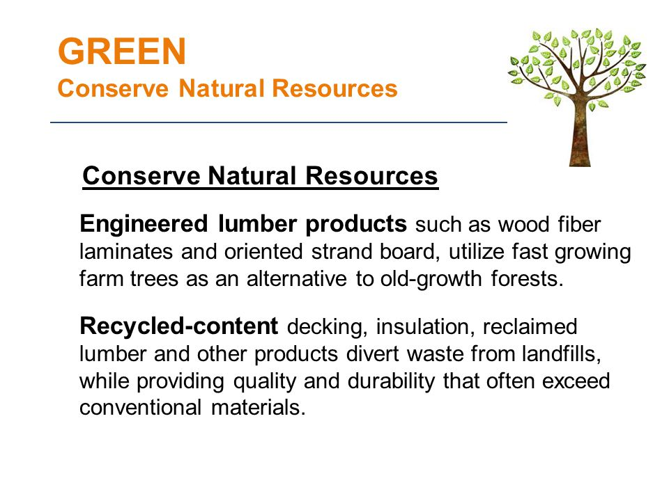 GREEN Conserve Natural Resources Conserve Natural Resources Engineered lumber products such as wood fiber laminates and oriented strand board, utilize fast growing farm trees as an alternative to old-growth forests.