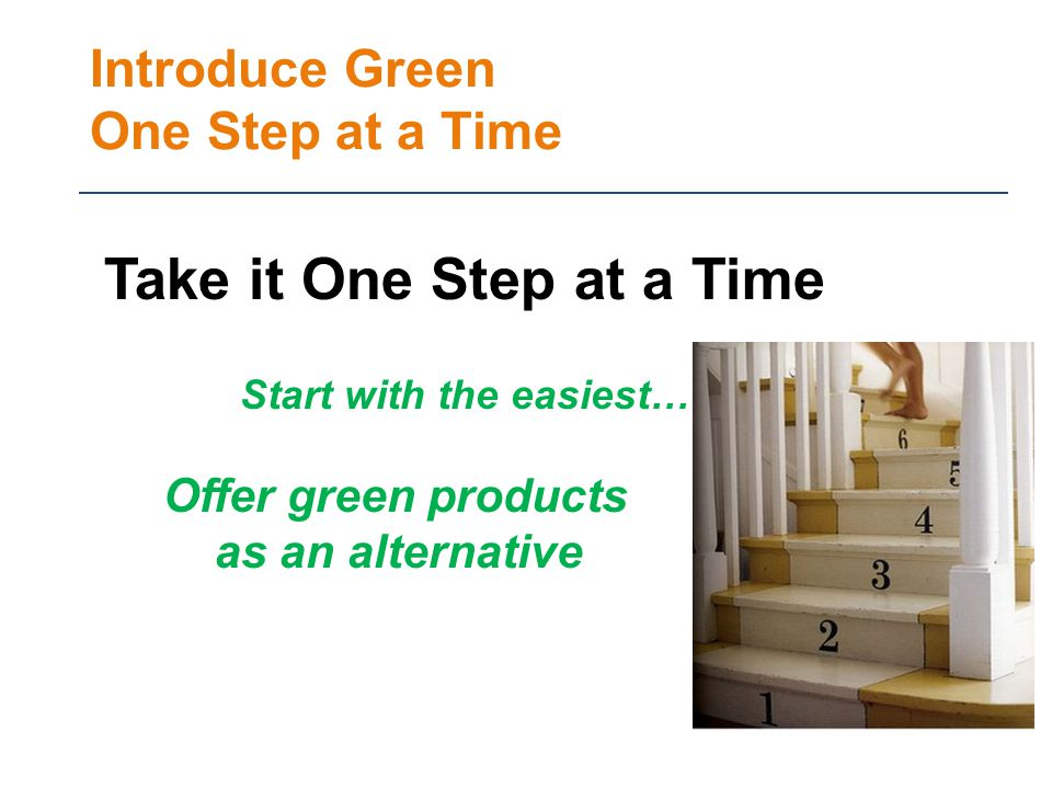 Introduce Green One Step at a Time Take it One Step at a Time Start with the easiest… Offer green products as an alternative
