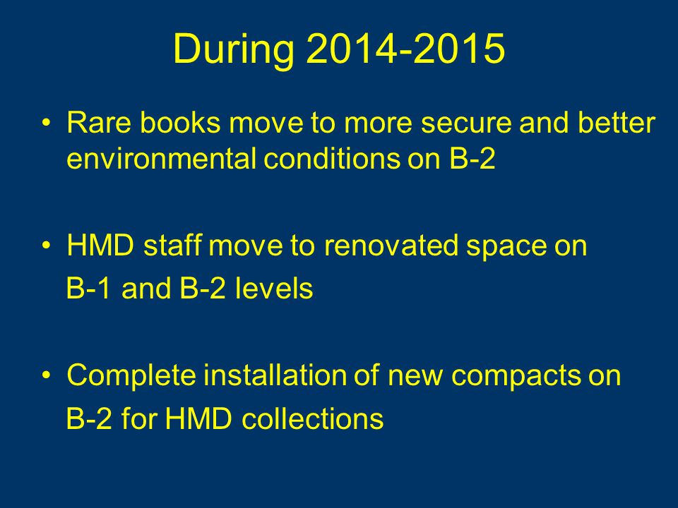 During 2014-2015 Rare books move to more secure and better environmental conditions on B-2 HMD staff move to renovated space on B-1 and B-2 levels Complete installation of new compacts on B-2 for HMD collections Rare books move to more secure and better environmental conditions on B-2 HMD staff move to renovated space on B-1 and B-2 levels Complete installation of new compacts on B-2 for HMD collections