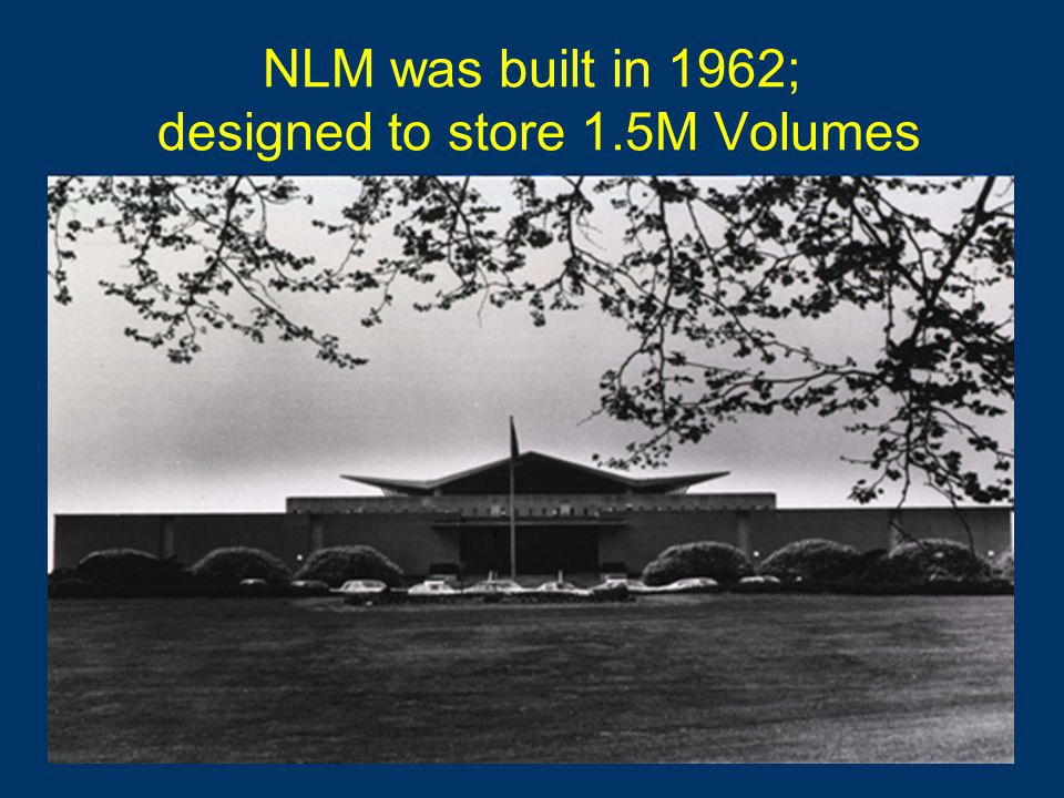 NLM was built in 1962; designed to store 1.5M Volumes