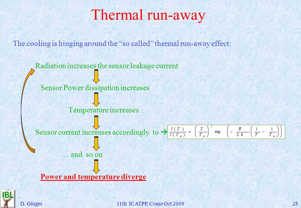 Thermal run-away The cooling is hinging around the so called thermal run-away effect: Radiation increases the sensor leakage current Sensor Power dissipation increases Temperature increases Sensor current increases accordingly to … and so on Power and temperature diverge D.