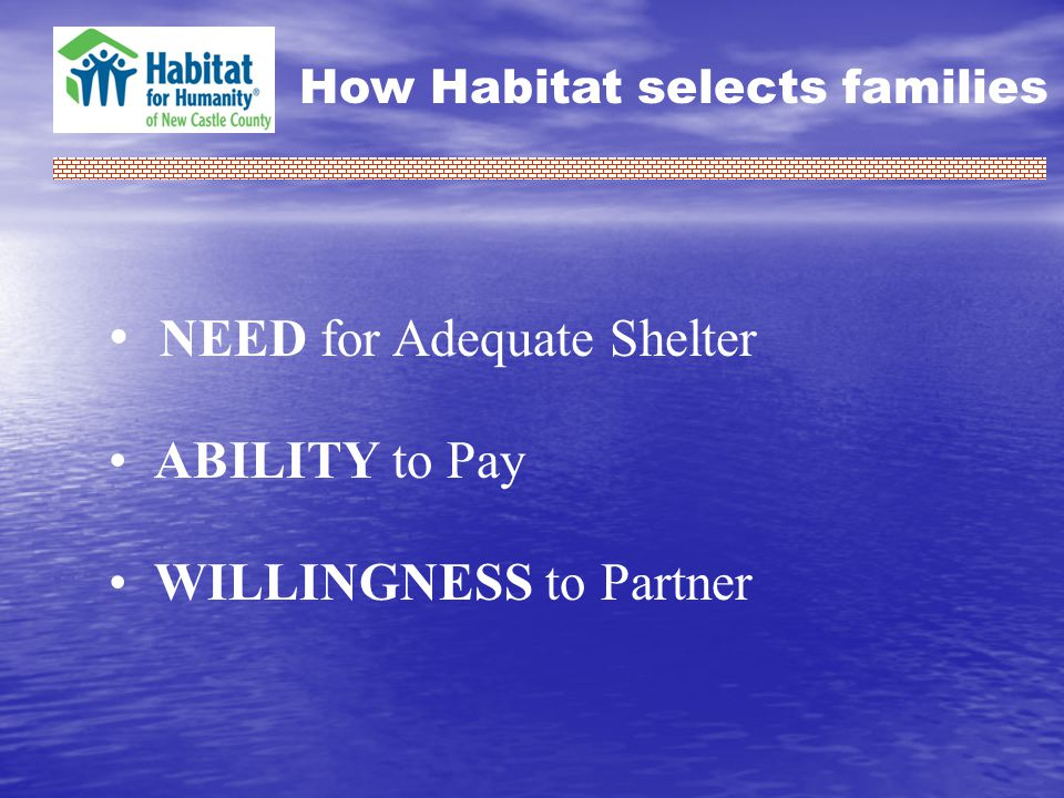 How Habitat selects families NEED for Adequate Shelter ABILITY to Pay WILLINGNESS to Partner