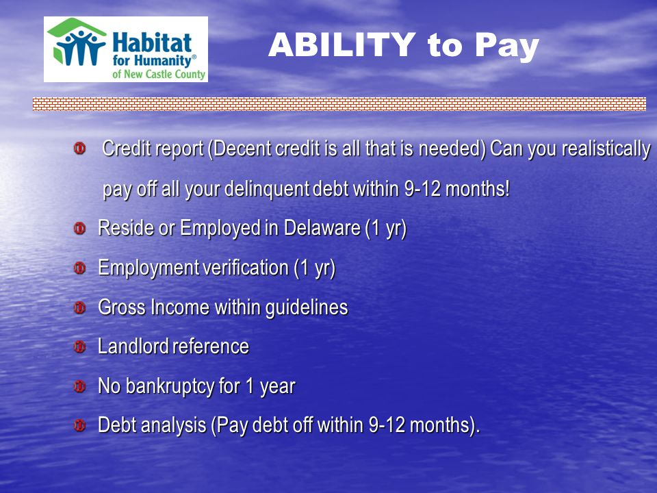 ABILITY to Pay Credit report (Decent credit is all that is needed) Can you realistically Credit report (Decent credit is all that is needed) Can you realistically pay off all your delinquent debt within 9-12 months.