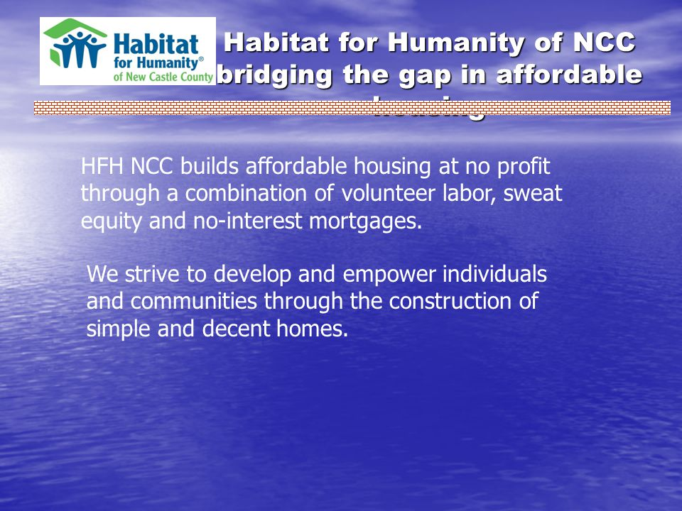 Habitat for Humanity of NCC bridging the gap in affordable housing HFH NCC builds affordable housing at no profit through a combination of volunteer labor, sweat equity and no-interest mortgages.
