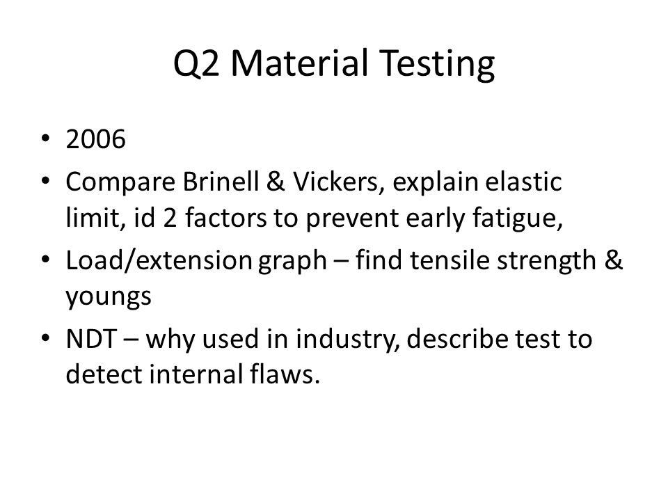Q2 Material Testing 2006 Compare Brinell & Vickers, explain elastic limit, id 2 factors to prevent early fatigue, Load/extension graph – find tensile strength & youngs NDT – why used in industry, describe test to detect internal flaws.