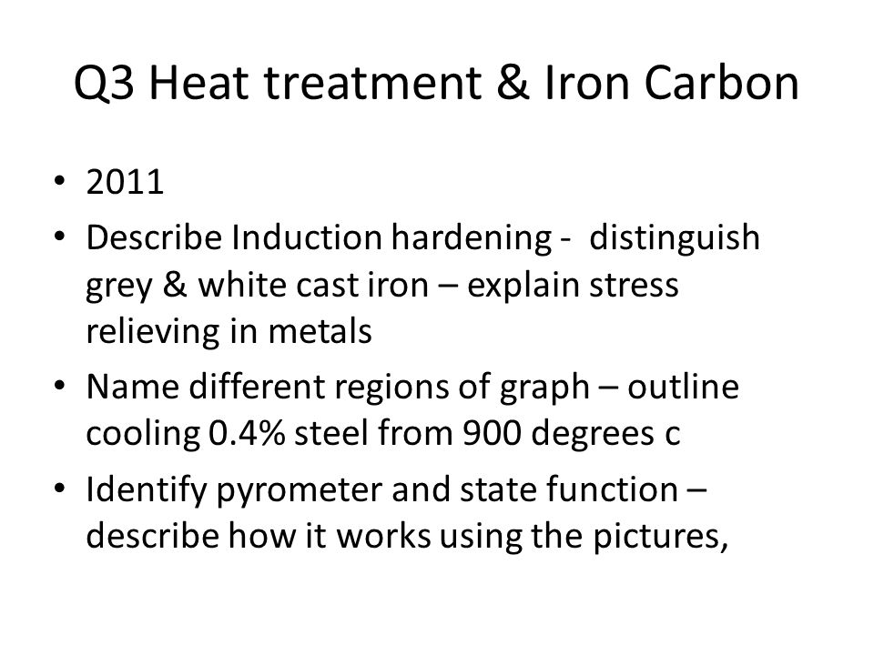 Q3 Heat treatment & Iron Carbon 2011 Describe Induction hardening - distinguish grey & white cast iron – explain stress relieving in metals Name different regions of graph – outline cooling 0.4% steel from 900 degrees c Identify pyrometer and state function – describe how it works using the pictures,