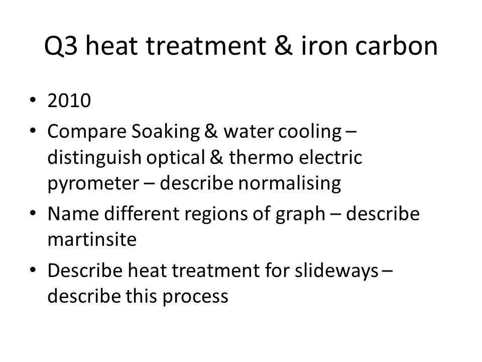 Q3 heat treatment & iron carbon 2010 Compare Soaking & water cooling – distinguish optical & thermo electric pyrometer – describe normalising Name different regions of graph – describe martinsite Describe heat treatment for slideways – describe this process