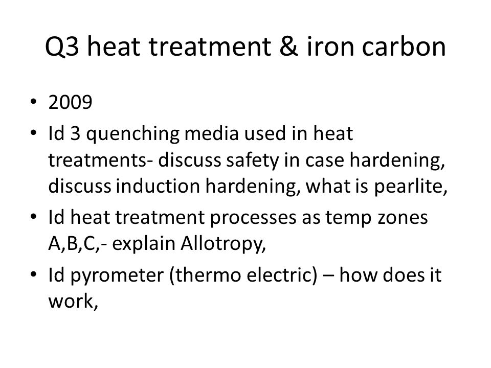 Q3 heat treatment & iron carbon 2009 Id 3 quenching media used in heat treatments- discuss safety in case hardening, discuss induction hardening, what is pearlite, Id heat treatment processes as temp zones A,B,C,- explain Allotropy, Id pyrometer (thermo electric) – how does it work,