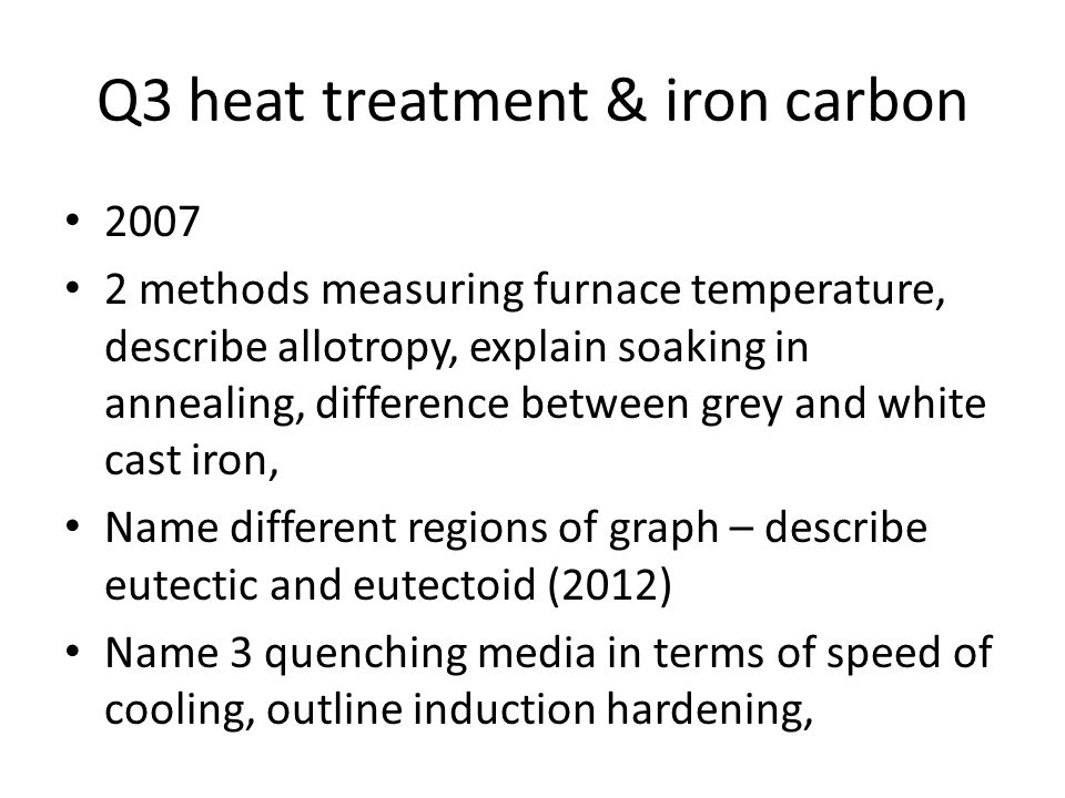 Q3 heat treatment & iron carbon 2007 2 methods measuring furnace temperature, describe allotropy, explain soaking in annealing, difference between grey and white cast iron, Name different regions of graph – describe eutectic and eutectoid (2012) Name 3 quenching media in terms of speed of cooling, outline induction hardening,