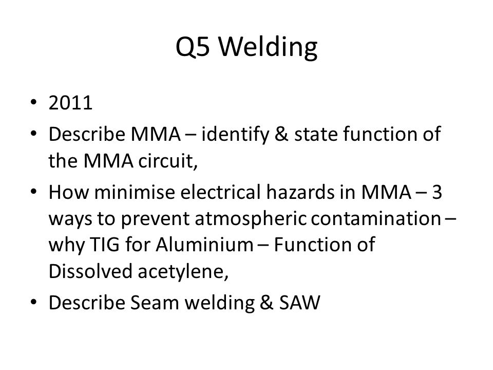 Q5 Welding 2011 Describe MMA – identify & state function of the MMA circuit, How minimise electrical hazards in MMA – 3 ways to prevent atmospheric contamination – why TIG for Aluminium – Function of Dissolved acetylene, Describe Seam welding & SAW