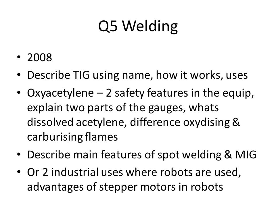Q5 Welding 2008 Describe TIG using name, how it works, uses Oxyacetylene – 2 safety features in the equip, explain two parts of the gauges, whats dissolved acetylene, difference oxydising & carburising flames Describe main features of spot welding & MIG Or 2 industrial uses where robots are used, advantages of stepper motors in robots