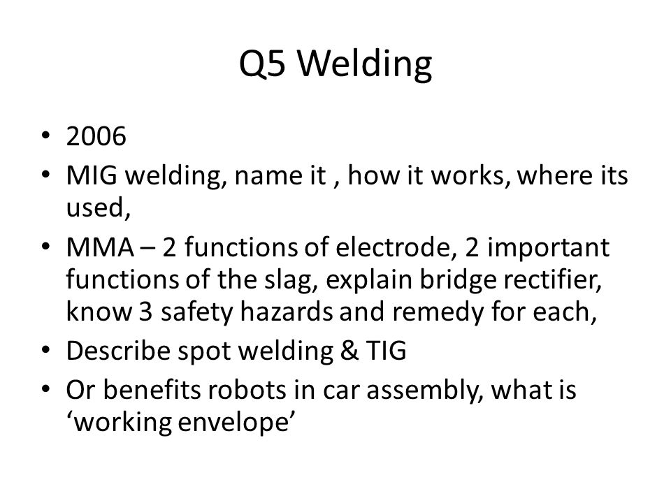 Q5 Welding 2006 MIG welding, name it, how it works, where its used, MMA – 2 functions of electrode, 2 important functions of the slag, explain bridge rectifier, know 3 safety hazards and remedy for each, Describe spot welding & TIG Or benefits robots in car assembly, what is working envelope