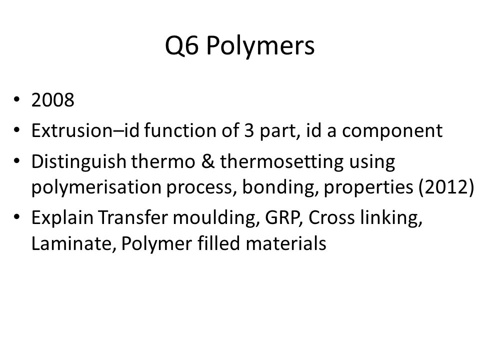 Q6 Polymers 2008 Extrusion–id function of 3 part, id a component Distinguish thermo & thermosetting using polymerisation process, bonding, properties (2012) Explain Transfer moulding, GRP, Cross linking, Laminate, Polymer filled materials