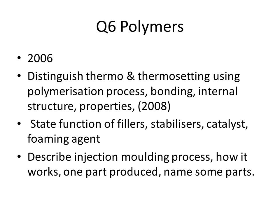 Q6 Polymers 2006 Distinguish thermo & thermosetting using polymerisation process, bonding, internal structure, properties, (2008) State function of fillers, stabilisers, catalyst, foaming agent Describe injection moulding process, how it works, one part produced, name some parts.