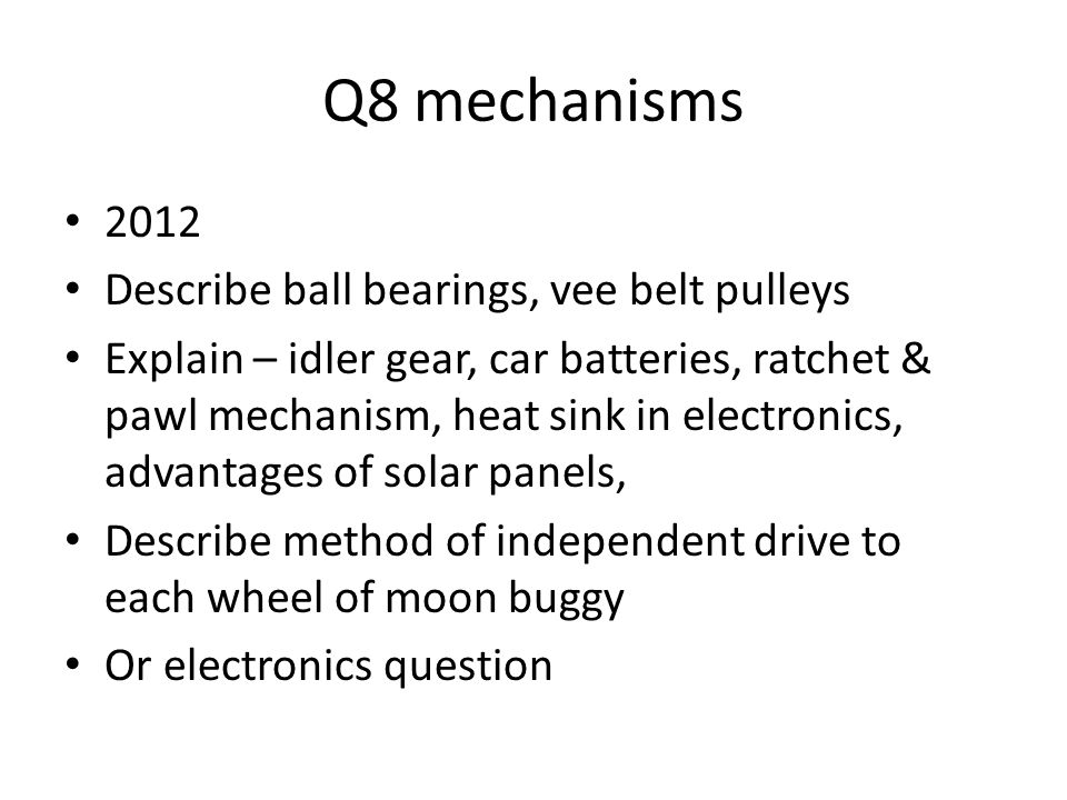 Q8 mechanisms 2012 Describe ball bearings, vee belt pulleys Explain – idler gear, car batteries, ratchet & pawl mechanism, heat sink in electronics, advantages of solar panels, Describe method of independent drive to each wheel of moon buggy Or electronics question