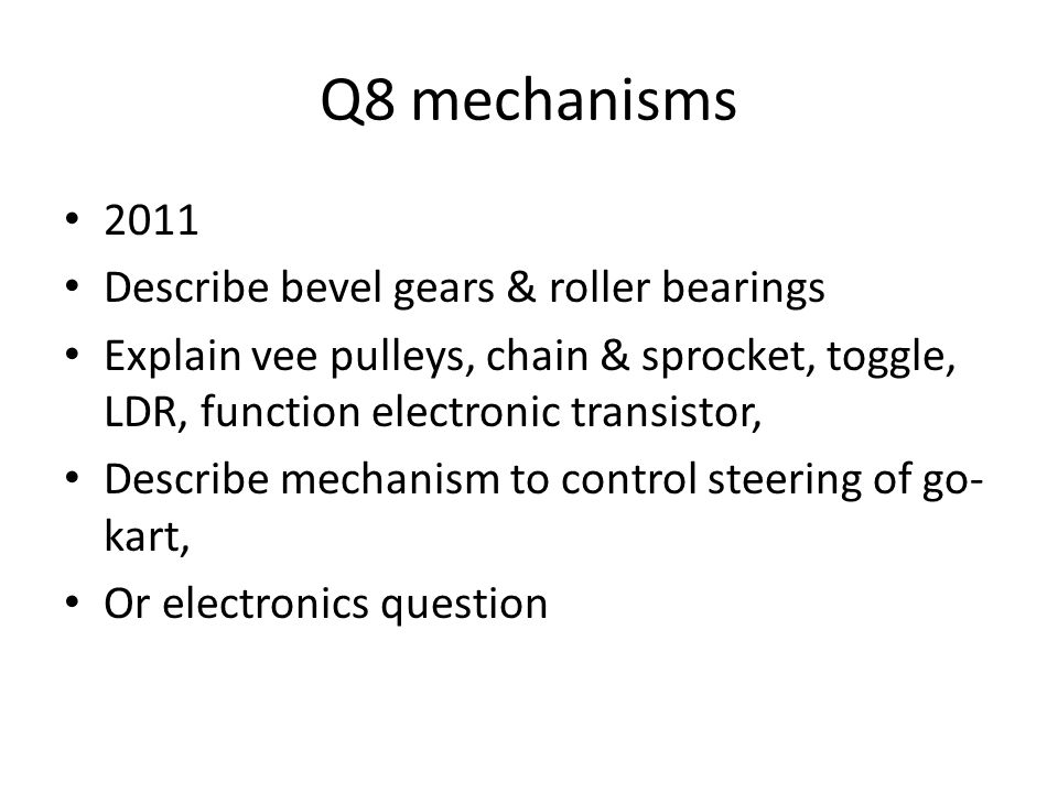 Q8 mechanisms 2011 Describe bevel gears & roller bearings Explain vee pulleys, chain & sprocket, toggle, LDR, function electronic transistor, Describe mechanism to control steering of go- kart, Or electronics question