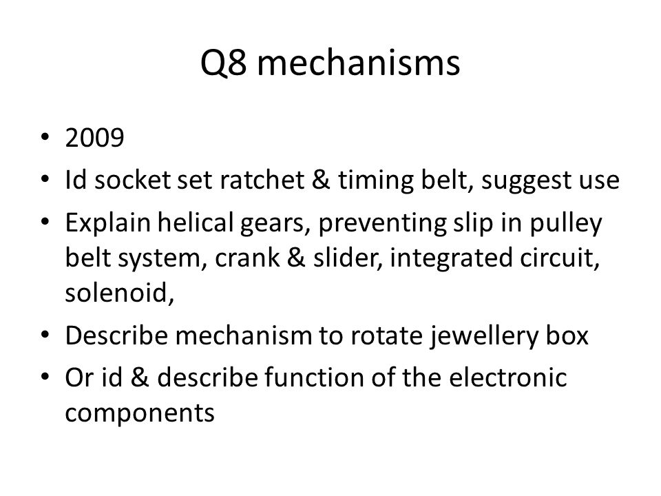Q8 mechanisms 2009 Id socket set ratchet & timing belt, suggest use Explain helical gears, preventing slip in pulley belt system, crank & slider, integrated circuit, solenoid, Describe mechanism to rotate jewellery box Or id & describe function of the electronic components