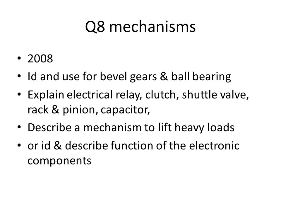 Q8 mechanisms 2008 Id and use for bevel gears & ball bearing Explain electrical relay, clutch, shuttle valve, rack & pinion, capacitor, Describe a mechanism to lift heavy loads or id & describe function of the electronic components